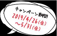 キャンペーン期間:2019/4/19(金)19:00 ~ 5/10(金)23:59