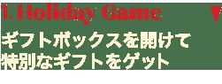 1.Holiday Game                                     ギフトボックスを開けて特別なギフトをゲット