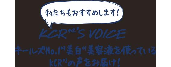 私たちもおすすめします!                                 KCR*2'S VOICE                                 キールズNo.1*3美白*1美容液を使っているKCR*2の声をお届け!