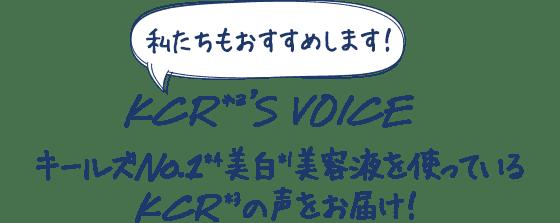 私たちもおすすめします!                                     KCR*3'S VOICE                                     キールズNo.1*4美白*1美容液を使っているKCR*3の声をお届け!