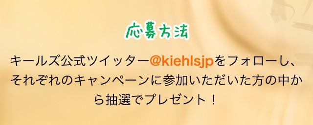 応募方法                             キールズ公式ツイッター@kiehlsjpをフォローし、それぞれのキャンペーンに参加いただいた方の中から抽選でプレゼント!
