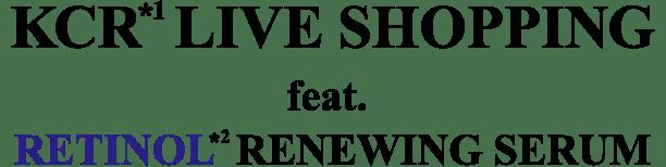 KCR*1 LIVE SHOPPING                             feat. RETINOL*2 RENEWING SERUM