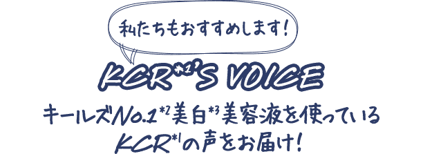 私たちもおすすめします!                         KCR*1'S VOICE                         キールズNo.1*2美白*3美容液を使っているKCR*1の声をお届け!