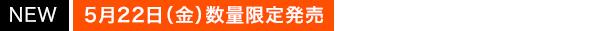 [NEW]5月22日(金)数量限定発売