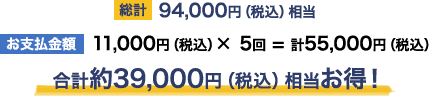 [総計] 94,000円(税込)相当                                             [お支払金額] 11,000円(税込)× 5回 = 計55,000円(税込)                                             合計約39,000円(税込)相当お得!