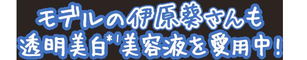 モデルの伊原葵さんも透明美白*1美容液を愛用中!