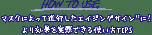 HOW TO USE                                     マスクによって進行したエイジングサイン*2に!                                     より効果を実感できる使い方TIPS