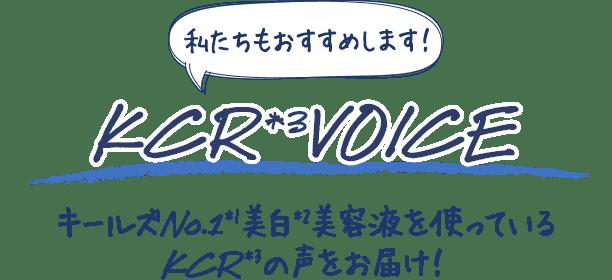 私たちもおすすめします!                         KCR*3 VOICE                         キールズNo.1*1美白*2美容液を使っているKCR*3の声をお届け!
